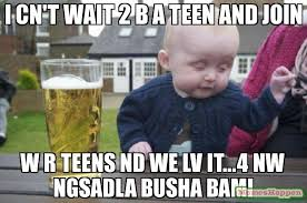 Memes For Teens - i cn t wait 2 b a teen and join w r teens nd we lv it 4 nw ngsadla