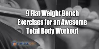 9 flat weight bench exercises for an awesome total body workout