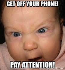 Get Off Your Phone Meme - get off your phone pay attention screaming baby1 meme generator