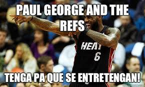 Paul George Memes - paul george and the refs tenga pa que se entretengan lebron