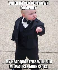 Create My Own Meme With My Own Picture - when im ceo of my own company my headquarters will b in milwaukee