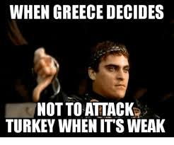 Greek Meme - when greece decides not to attack turkey when its weak greece