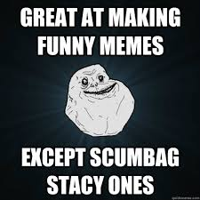 Funny Memes Forever Alone - great at making funny memes except scumbag stacy ones forever