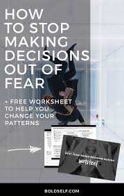 fear based decision making how to stop making decisions out of