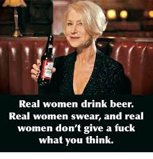 Real Women Meme - real women drink beer real women swear and real women don t give a
