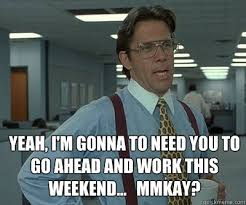 I Work Weekends Meme - yeah i m gonna to need you to go ahead and work this weekend
