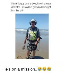 Metal Detector Meme - saw this guy on the beach with a metal detector he said his