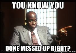 You Ve Done Messed Up - you know you done messed up right bill duke you know meme generator