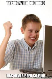 Typing Meme - typing with one hand has never been so fun first day on the