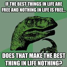 Make A Free Meme - if the best things in life are free and nothing in life is free