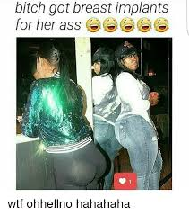 Meme Implants - bitch got breast implants for her ass e for her ass wtf ohhellno