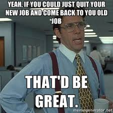 New Job Meme - yeah if you could just quit your new job and come back to you old