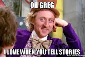 Greg Meme Images - oh greg i love when you tell stories condescending wonka make a meme