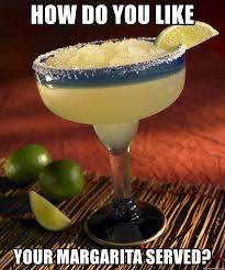 Margarita Meme - how do you like your margarita served tiempo de margarita meme