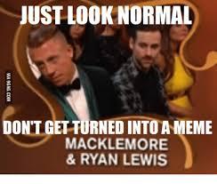 Macklemore Meme - just look normal don t get turned intoameme macklemore ryan lewis