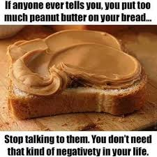Peanut Butter Meme - if anyone ever tells you you put too much peanut butter stop