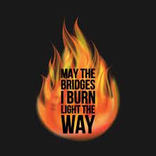 may the bridges i burn light the way vetements may the bridges i burn light the way flame t shirt teepublic