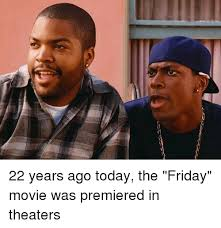The Movie Friday Memes - 22 years ago today the friday movie was premiered in theaters