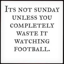 Football Sunday Meme - its not sunday unless you completely waste it watching football