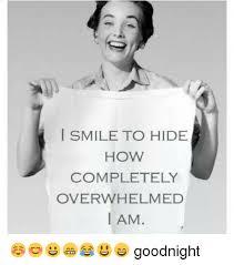 Overwhelmed Memes - smile to hide how completely overwhelmed i am