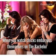 Bachelor Memes - when you watch chicks embarrass themselves on the bachelor will