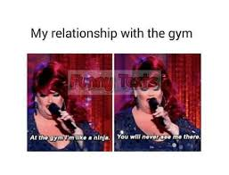 Gym Relationship Memes - my relationship with the gym at the m im like a ninja you will never