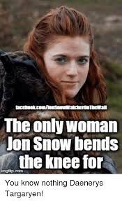 You Know Nothing Meme - the only woman on snow bends the knee for you know nothing daenerys