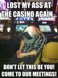 Funny Casino Memes - lost my ass at the casino again don t let this be you come to