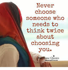 Awesome Meme Quotes - never choose someone wno needs to think twice about choosing you
