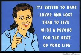 Lost Love Meme - its better to have loved and lost than to live with a psycho