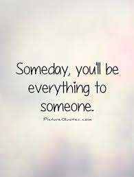 Everything To About Someday You Ll Be Everything To Someone Picture Quotes