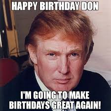 Make A Birthday Meme - happy birthday don i m going to make birthdays great again meme