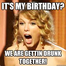 Drunk Birthday Meme - 20 it s my birthday memes to remind your friends sayingimages com