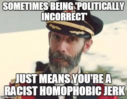 Homophobic Meme - sometimes being politically incorrect just means you re a racist
