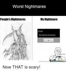 No Internet Meme - worst nightmares people s nightmares my nightmare error no internet