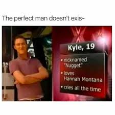 Hannah Montana Memes - dopl3r com memes the perfect man doesnt exis kyle 19 nicknamed
