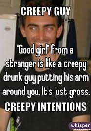 Drunk Guy Meme - good girl from a stranger is like a creepy drunk guy putting his