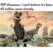 Dinosaurs Meme - dopl3r com memes rip dinosaurs i cant believe its been 65