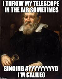 Why Not Meme - why not a galileo meme i mean he was pretty awesome imgflip