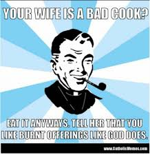 your wife sa bad cook eatitanyways tell her that you like burnt
