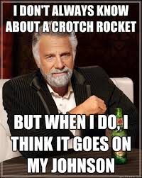Crotch Rocket Meme - i don t always know about a crotch rocket but when i do i think