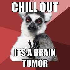 Tumor Meme - chill out its a brain tumor create meme