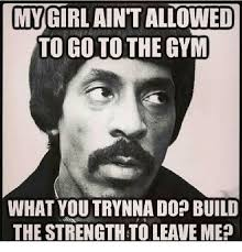 My Girl Aint Allowed Meme - my girl ain t allowed to go to the gym what you trynna dop build the