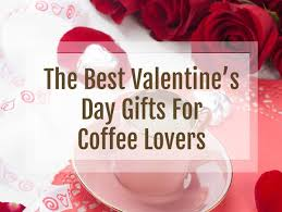 valentines gifts for the best s day gifts for coffee virtually done
