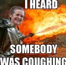 Carol Twd Meme - carol kill it with fire meme i heard somebody was coughing walking