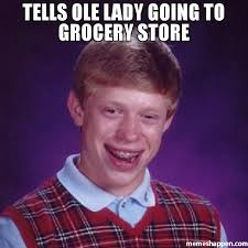 tells ole lady going to grocery store meme bad luck brian 31666