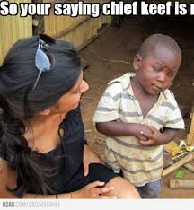 Chief Keef Memes - meme maker so your saying chief keef is never sober