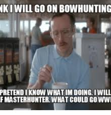 Bow Hunting Memes - iki will go on bowhunting pretendi know whatimdoing iwill