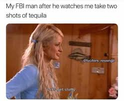 Paris Hilton Meme - my fbi man after he watches me take two shots of tequilla internet