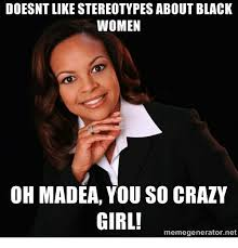 Meme Generator Madea - doesnt like stereotypes about black women oh madea you so crazy girl